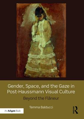 Gender, Space, and the Gaze in Post-Haussmann Visual Culture: Beyond the Flaneur (Hardback)