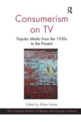 Consumerism on TV: Popular Media from the 1950s to the Present - The Cultural Politics of Media and Popular Culture (Hardback)