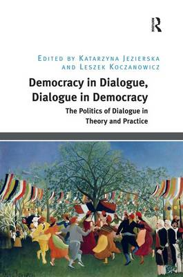 Democracy in Dialogue, Dialogue in Democracy: The Politics of Dialogue in Theory and Practice (Hardback)