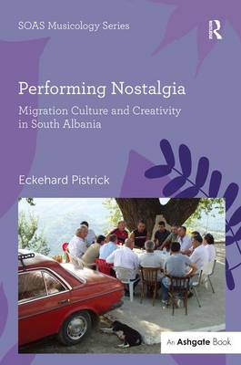 Performing Nostalgia: Migration Culture and Creativity in South Albania - SOAS Musicology Series (Hardback)