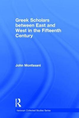 Greek Scholars between East and West in the Fifteenth Century - Variorum Collected Studies (Hardback)