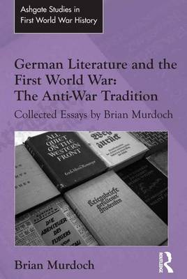 German Literature and the First World War: The Anti-War Tradition: Collected Essays by Brian Murdoch - Routledge Studies in First World War History (Hardback)