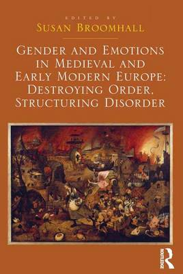 Gender and Emotions in Medieval and Early Modern Europe: Destroying Order, Structuring Disorder (Hardback)