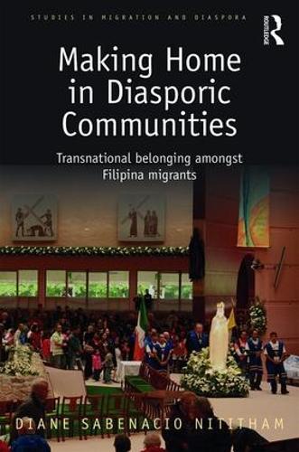 Making Home in Diasporic Communities: Transnational belonging amongst Filipina migrants - Studies in Migration and Diaspora (Hardback)