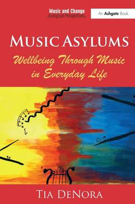 Music Asylums: Wellbeing Through Music in Everyday Life - Music and Change: Ecological Perspectives (Paperback)