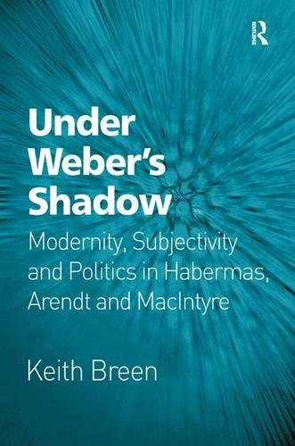 Under Weber's Shadow: Modernity, Subjectivity and Politics in Habermas, Arendt and MacIntyre (Paperback)