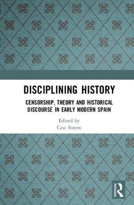 Disciplining History: Censorship, Theory and Historical Discourse in Early Modern Spain (Hardback)