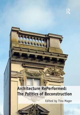 Architecture RePerformed: The Politics of Reconstruction (Hardback)