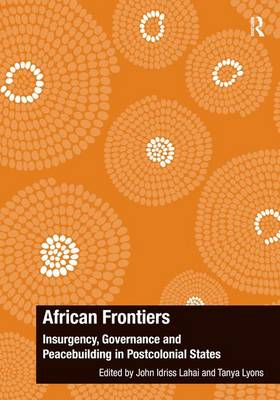 African Frontiers: Insurgency, Governance and Peacebuilding in Postcolonial States - The Ashgate Plus Series in International Relations and Politics (Hardback)