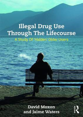 Illegal Drug Use Through The Lifecourse: A Study Of 'Hidden' Older Users (Hardback)