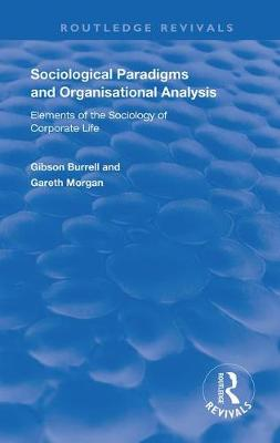 Sociological Paradigms and Organisational Analysis: Elements of the Sociology of Corporate Life - Routledge Revivals (Hardback)