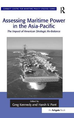 Assessing Maritime Power in the Asia-Pacific: The Impact of American Strategic Re-Balance - Corbett Centre for Maritime Policy Studies Series (Hardback)