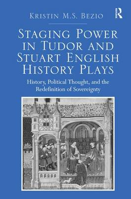 Staging Power in Tudor and Stuart English History Plays: History, Political Thought, and the Redefinition of Sovereignty (Hardback)