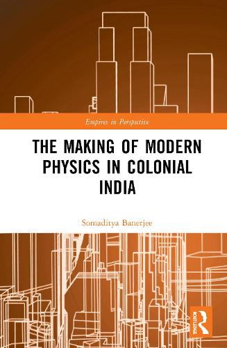 The Making of Modern Physics in Colonial India - Science, Technology and Culture, 1700-1945 (Hardback)