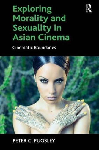 Exploring Morality and Sexuality in Asian Cinema: Cinematic Boundaries (Hardback)