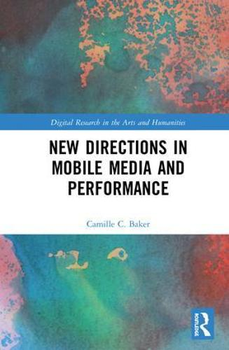 New Directions in Mobile Media and Performance - Digital Research in the Arts and Humanities (Hardback)