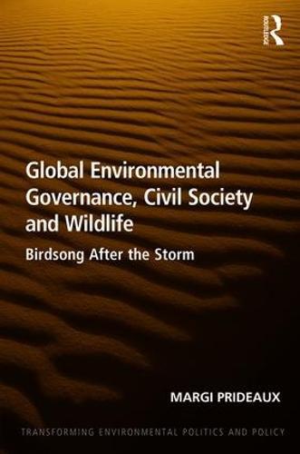Global Environmental Governance, Civil Society and Wildlife: Birdsong After the Storm - Transforming Environmental Politics and Policy (Hardback)