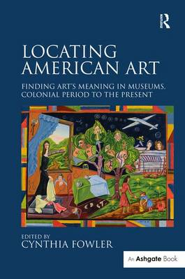 Locating American Art: Finding Art's Meaning in Museums, Colonial Period to the Present (Hardback)
