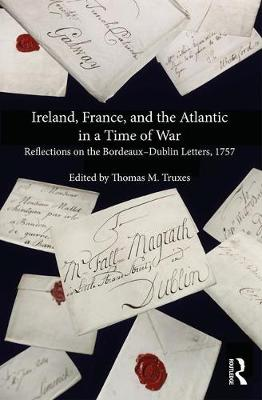 Ireland, France, and the Atlantic in a Time of War: Reflections on the Bordeaux-Dublin Letters, 1757 (Hardback)