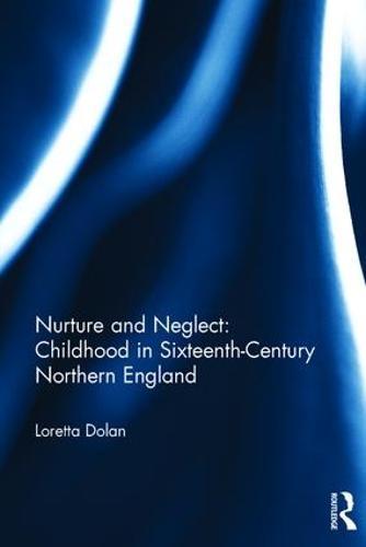 Nurture and Neglect: Childhood in Sixteenth-Century Northern England (Hardback)