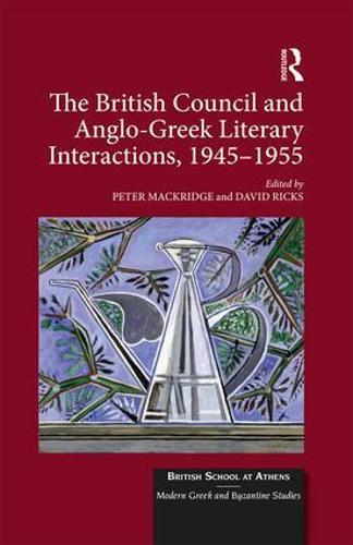 The British Council and Anglo-Greek Literary Interactions, 1945-1955 - British School at Athens - Modern Greek and Byzantine Studies 6 (Hardback)