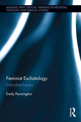 Feminist Eschatology: Embodied Futures - Routledge New Critical Thinking in Religion, Theology and Biblical Studies (Hardback)