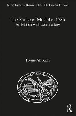 The Praise of Musicke, 1586: An Edition with Commentary - Music Theory in Britain, 1500-1700: Critical Editions (Hardback)