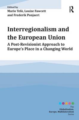 Interregionalism and the European Union: A Post-Revisionist Approach to Europe's Place in a Changing World - Globalisation, Europe, Multilateralism series (Hardback)