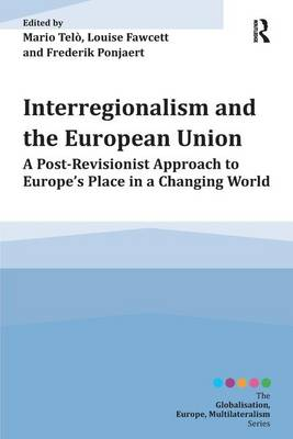 Interregionalism and the European Union: A Post-Revisionist Approach to Europe's Place in a Changing World - Globalisation, Europe, Multilateralism series (Paperback)