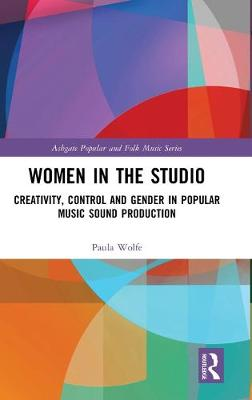 Women in the Studio: Creativity, Control and Gender in Popular Music Sound Production - Ashgate Popular and Folk Music Series (Hardback)
