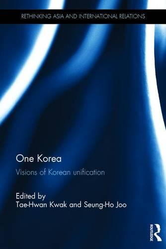 One Korea: Visions of Korean unification - Rethinking Asia and International Relations (Hardback)