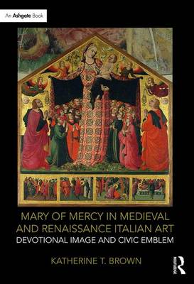 Mary of Mercy in Medieval and Renaissance Italian Art: Devotional image and civic emblem (Hardback)