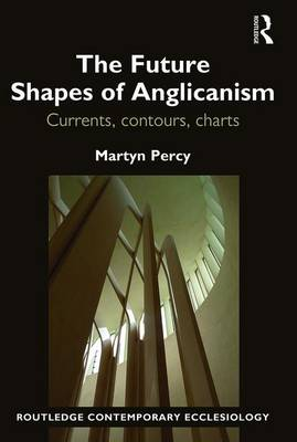 The Future Shapes of Anglicanism: Currents, contours, charts - Routledge Contemporary Ecclesiology (Hardback)