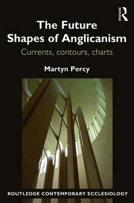 The Future Shapes of Anglicanism: Currents, contours, charts - Routledge Contemporary Ecclesiology (Paperback)