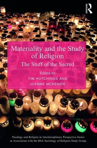 Materiality and the Study of Religion: The Stuff of the Sacred - Theology and Religion in Interdisciplinary Perspective Series in Association with the BSA Sociology of Religion Study Group (Hardback)
