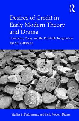 Desires of Credit in Early Modern Theory and Drama: Commerce, Poesy, and the Profitable Imagination - Studies in Performance and Early Modern Drama (Hardback)