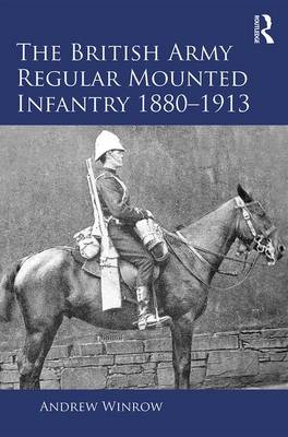The British Army Regular Mounted Infantry 1880-1913 - Routledge Studies in Modern British History (Hardback)