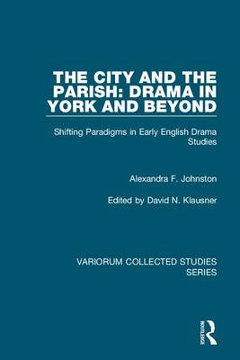 The City and the Parish: Drama in York and Beyond: Shifting Paradigms in Early English Drama Studies - Variorum Collected Studies 1062 (Hardback)