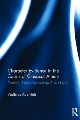 Character Evidence in the Courts of Classical Athens: Rhetoric, Relevance and the Rule of Law (Hardback)