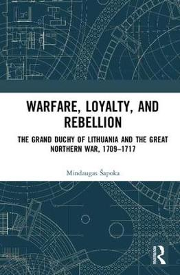 Warfare, Loyalty, and Rebellion: The Grand Duchy of Lithuania and the Great Northern War, 1709-1717 (Hardback)