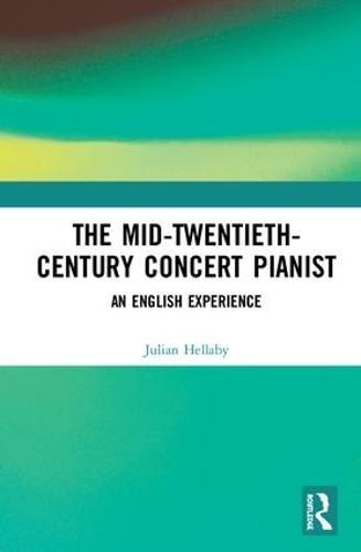 The Mid-Twentieth-Century Concert Pianist: An English Experience (Hardback)