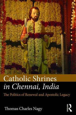 Catholic Shrines in Chennai, India: The Politics of Renewal and Apostolic Legacy (Hardback)