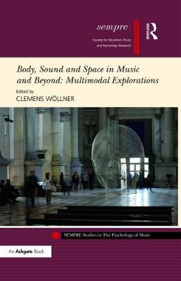 Body, Sound and Space in Music and Beyond: Multimodal Explorations - SEMPRE Studies in The Psychology of Music (Hardback)