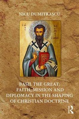 Basil the Great: Faith, Mission and Diplomacy in the Shaping of Christian Doctrine (Hardback)