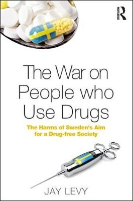 The War on People who Use Drugs: The Harms of Sweden's Aim for a Drug-Free Society (Hardback)