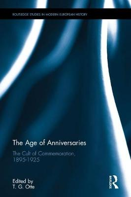 The Age of Anniversaries: The Cult of Commemoration, 1895-1925 - Routledge Studies in Modern European History (Hardback)