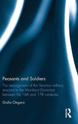 Peasants and Soldiers: The Management of the Venetian Military Structure in the Mainland Dominion Between the 16th and 17th Centuries (Hardback)
