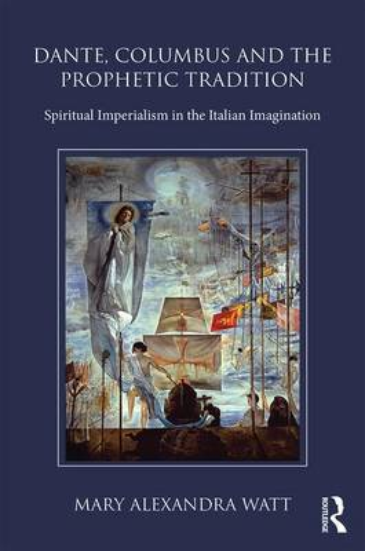 Dante, Columbus and the Prophetic Tradition: Spiritual Imperialism in the Italian Imagination (Hardback)