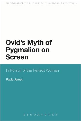 Ovid's Myth of Pygmalion on Screen: In Pursuit of the Perfect Woman - Bloomsbury Studies in Classical Reception (Paperback)