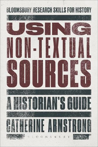 Using Non-Textual Sources: A Historian's Guide - Bloomsbury Research Skills for History (Hardback)